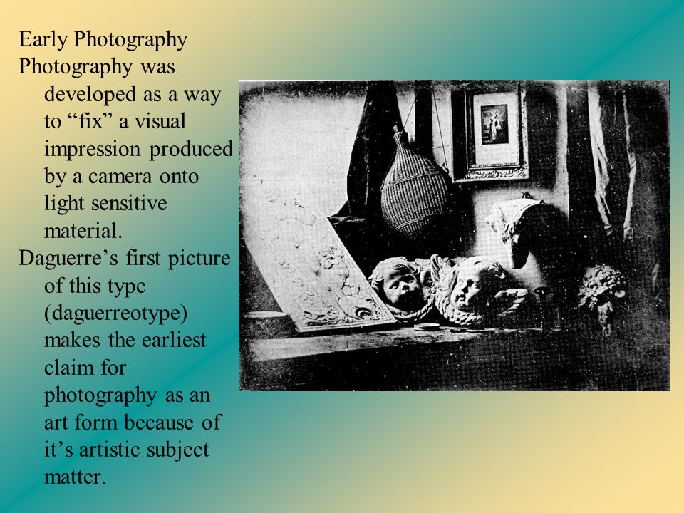 Early Photography Photography was developed as a way to fix a visual impression produced by a camera onto light sensitive material. Daguerre's first picture of this type (daguerreotype) makes the earliest claim for photography as an art form because of it's artistic subject matter.