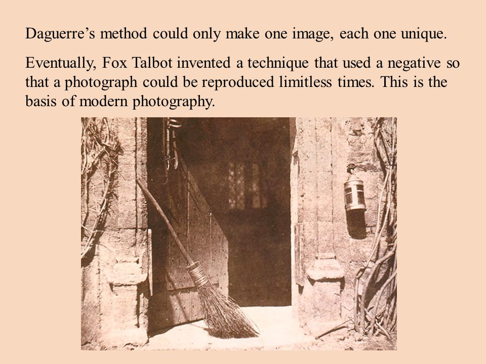 Daguerre's method could only make one image, each one unique.