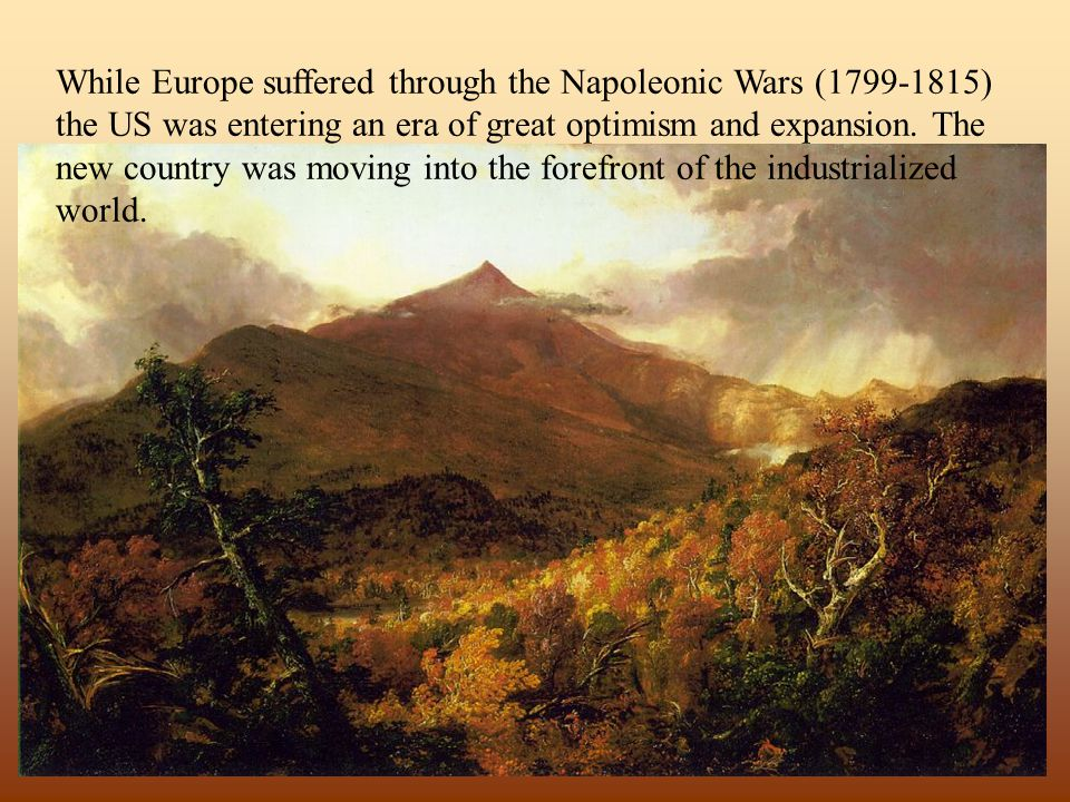 While Europe suffered through the Napoleonic Wars (1799-1815) the US was entering an era of great optimism and expansion. The new country was moving into the forefront of the industrialized world.