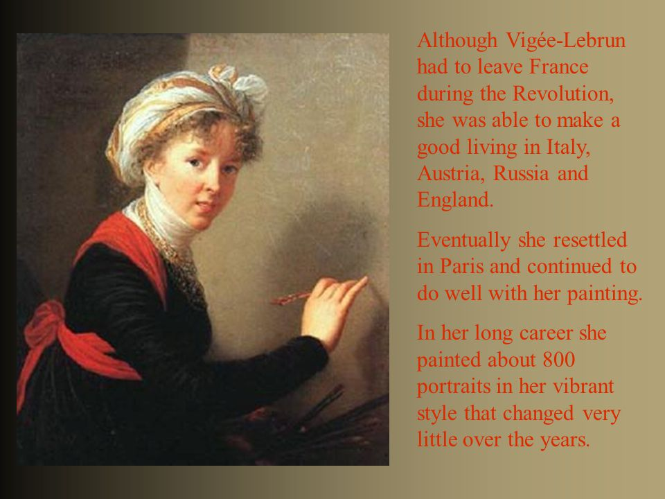 Although Vigée-Lebrun had to leave France during the Revolution, she was able to make a good living in Italy, Austria, Russia and England.