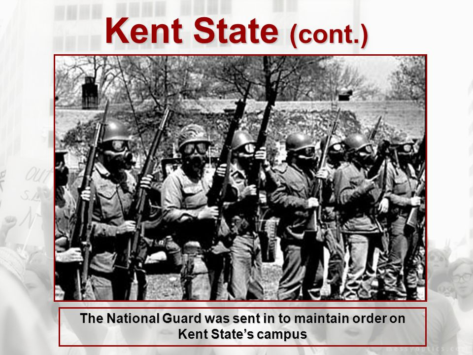 Kent State (cont.) The National Guard was sent in to maintain order on Kent State's campus