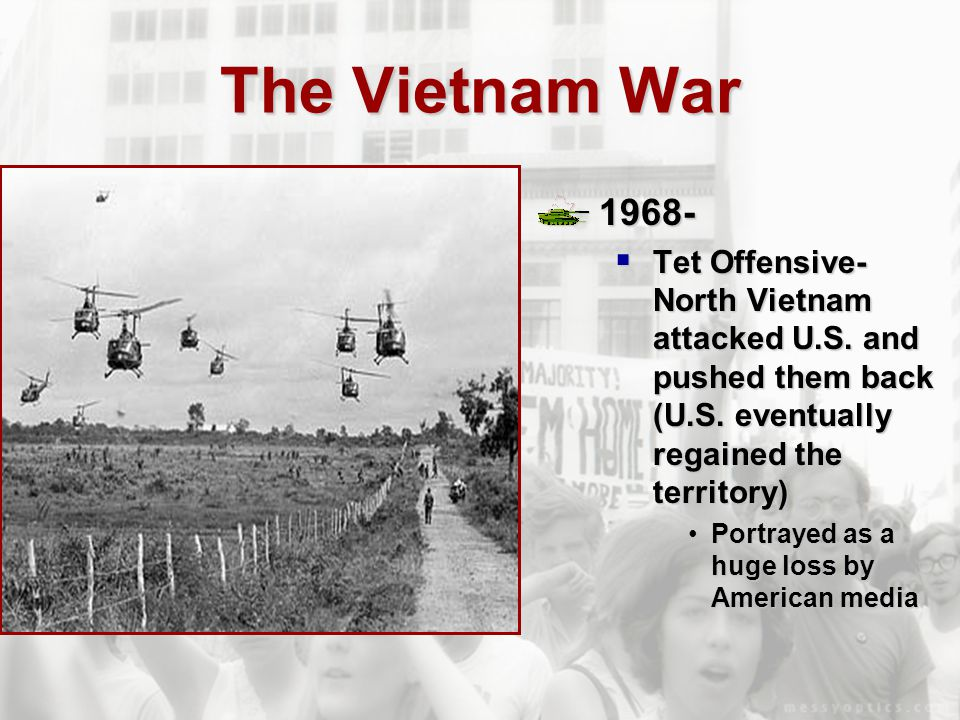 The Vietnam War 1968- Tet Offensive- North Vietnam attacked U.S. and pushed them back (U.S. eventually regained the territory)