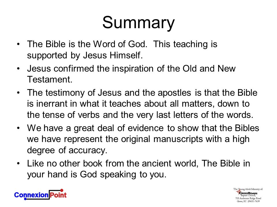 Summary The Bible is the Word of God. This teaching is supported by Jesus Himself. Jesus confirmed the inspiration of the Old and New Testament.