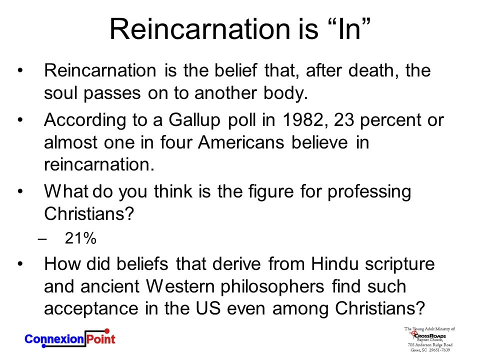 Reincarnation is In Reincarnation is the belief that, after death, the soul passes on to another body.