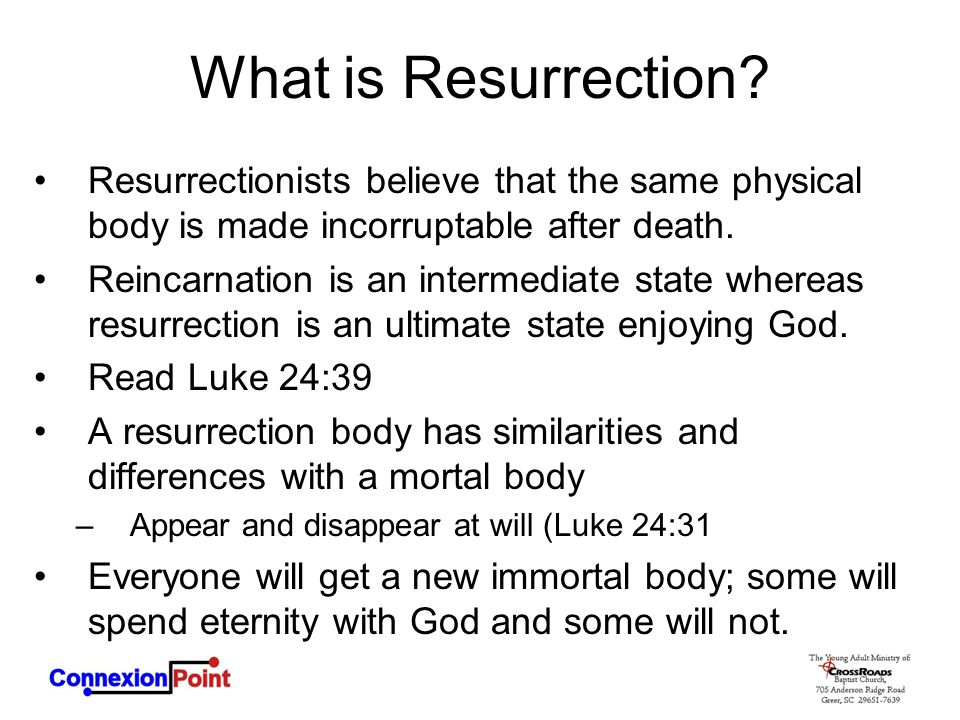 What is Resurrection Resurrectionists believe that the same physical body is made incorruptable after death.