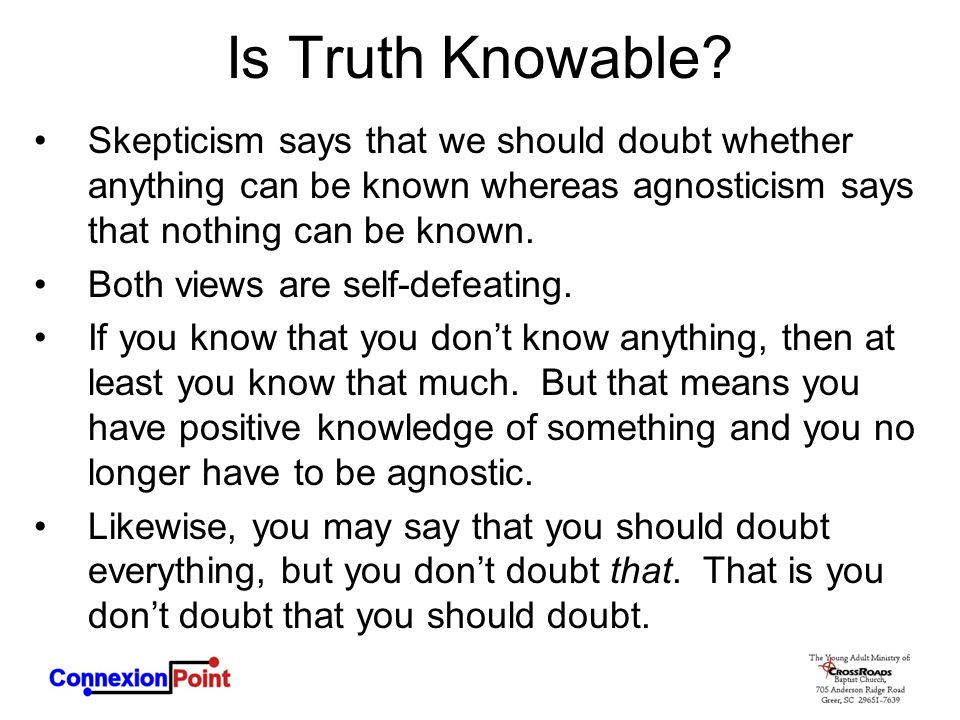 Is Truth Knowable Skepticism says that we should doubt whether anything can be known whereas agnosticism says that nothing can be known.
