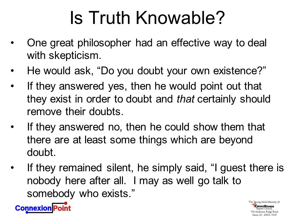 Is Truth Knowable One great philosopher had an effective way to deal with skepticism. He would ask, Do you doubt your own existence