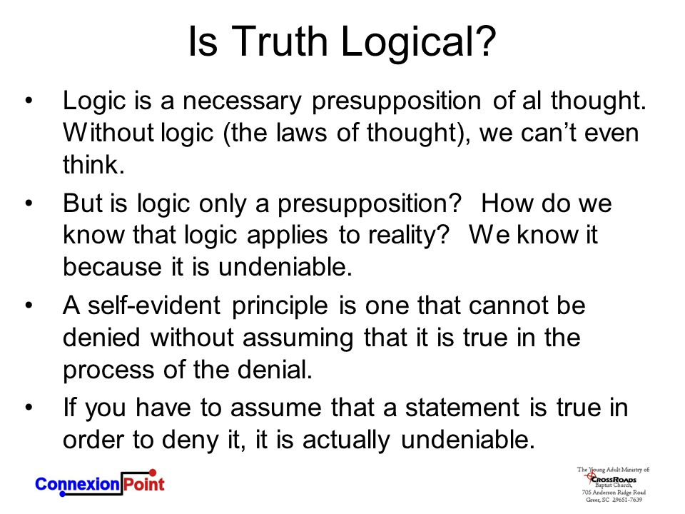 Is Truth Logical Logic is a necessary presupposition of al thought. Without logic (the laws of thought), we can't even think.