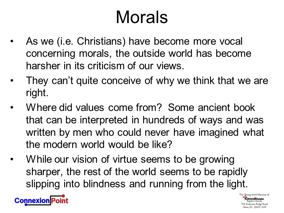 Morals As we (i.e. Christians) have become more vocal concerning morals, the outside world has become harsher in its criticism of our views.