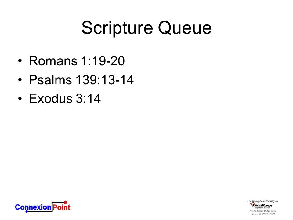 Scripture Queue Romans 1:19-20 Psalms 139:13-14 Exodus 3:14
