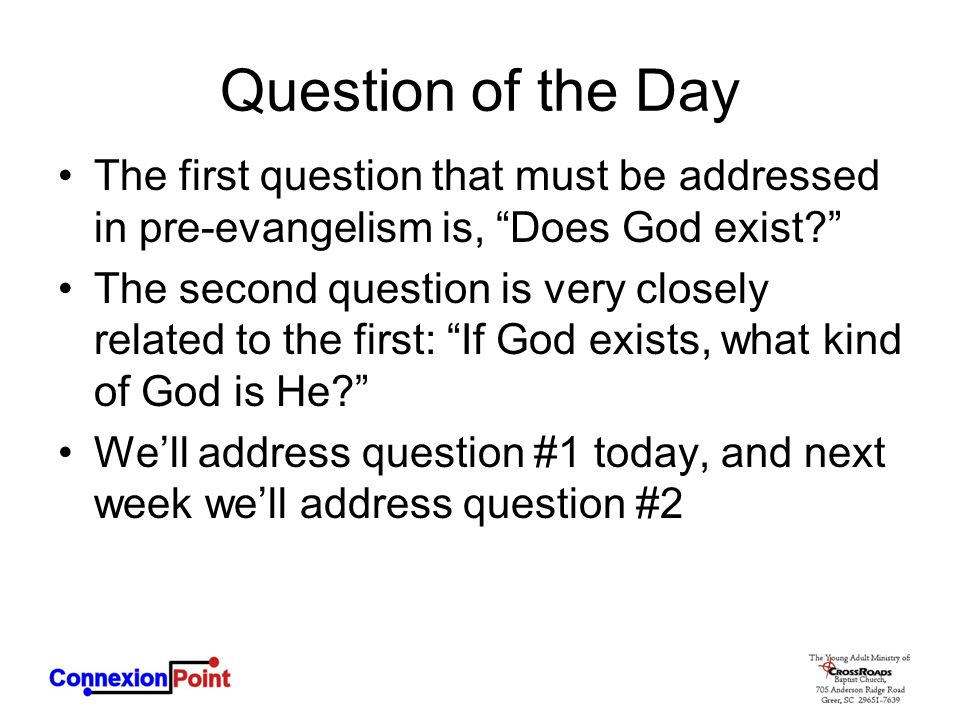 Question of the Day The first question that must be addressed in pre-evangelism is, Does God exist