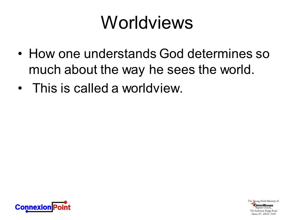 Worldviews How one understands God determines so much about the way he sees the world.
