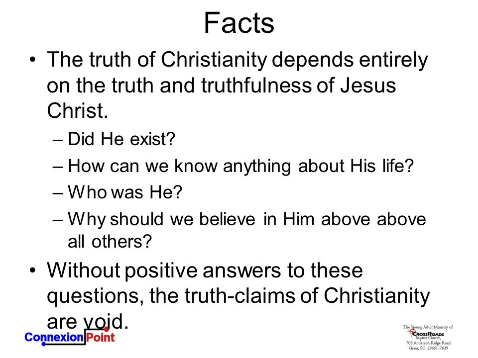 Facts The truth of Christianity depends entirely on the truth and truthfulness of Jesus Christ. Did He exist