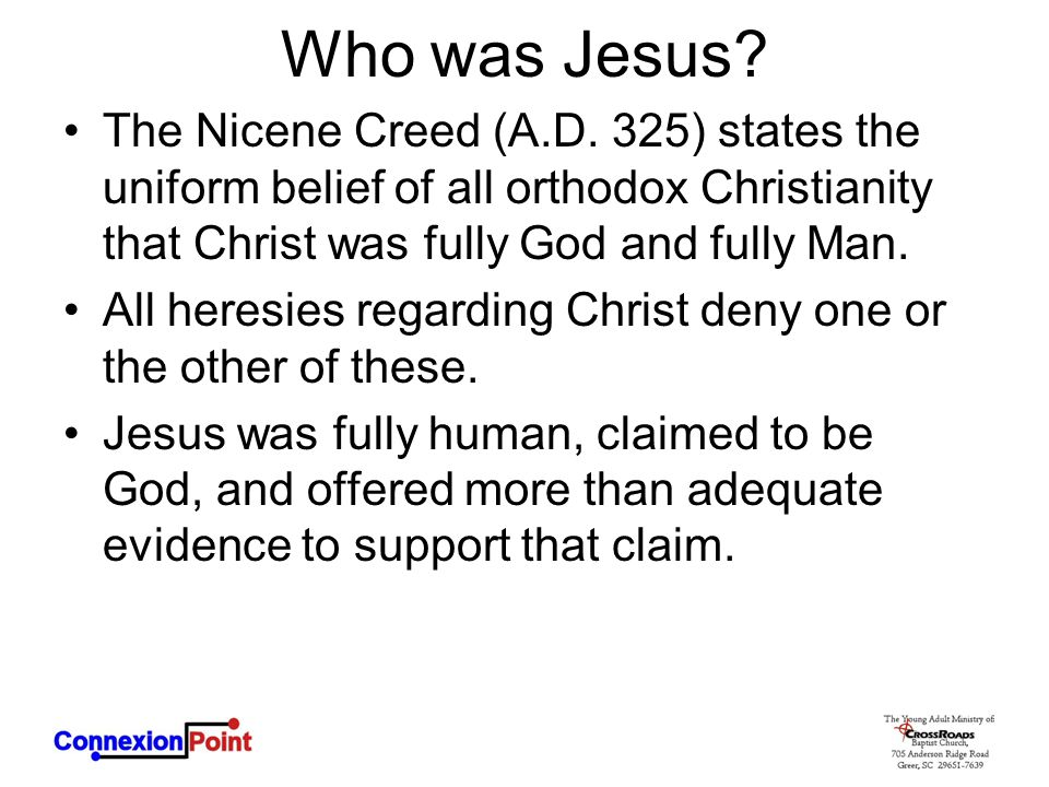 Who was Jesus The Nicene Creed (A.D. 325) states the uniform belief of all orthodox Christianity that Christ was fully God and fully Man.