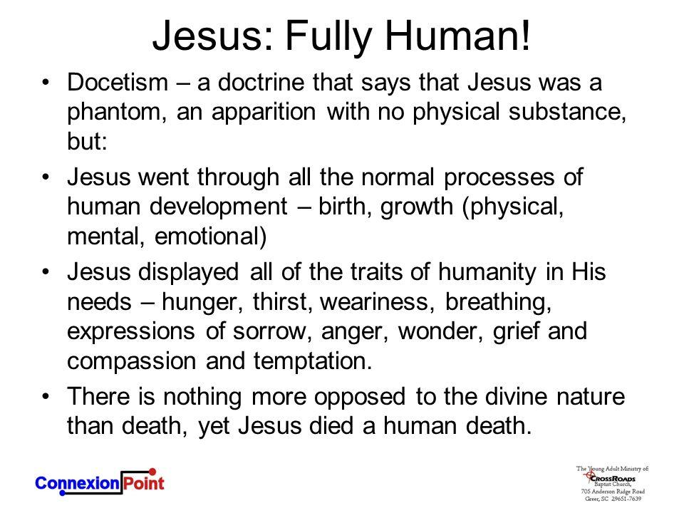 Jesus: Fully Human! Docetism – a doctrine that says that Jesus was a phantom, an apparition with no physical substance, but: