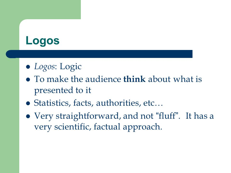 Logos Logos: Logic. To make the audience think about what is presented to it. Statistics, facts, authorities, etc…