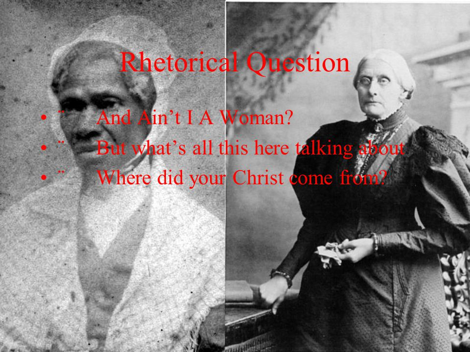 Rhetorical Question ¨ And Ain't I A Woman