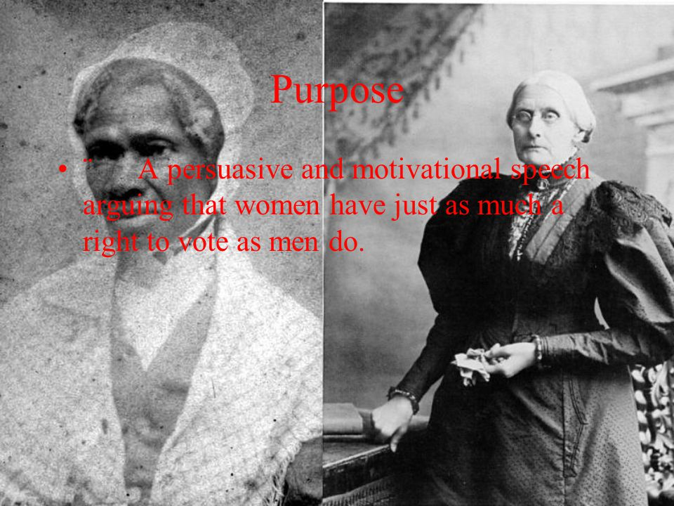 Purpose ¨ A persuasive and motivational speech arguing that women have just as much a right to vote as men do.