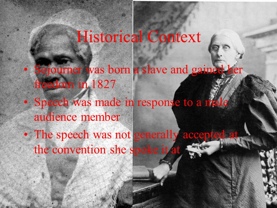 Historical Context Sojourner was born a slave and gained her freedom in 1827. Speech was made in response to a male audience member.