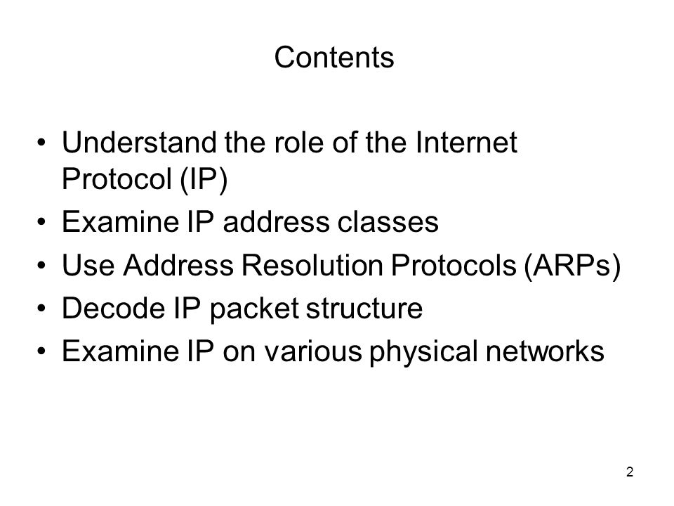 Contents Understand the role of the Internet Protocol (IP) Examine IP address classes. Use Address Resolution Protocols (ARPs)