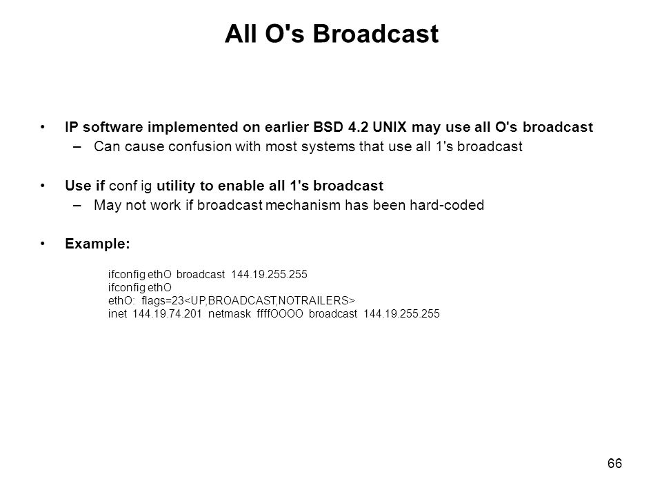 All O s Broadcast IP software implemented on earlier BSD 4.2 UNIX may use all O s broadcast.