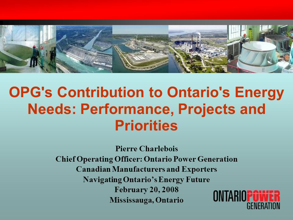 OPG s Contribution to Ontario s Energy Needs: Performance, Projects and Priorities