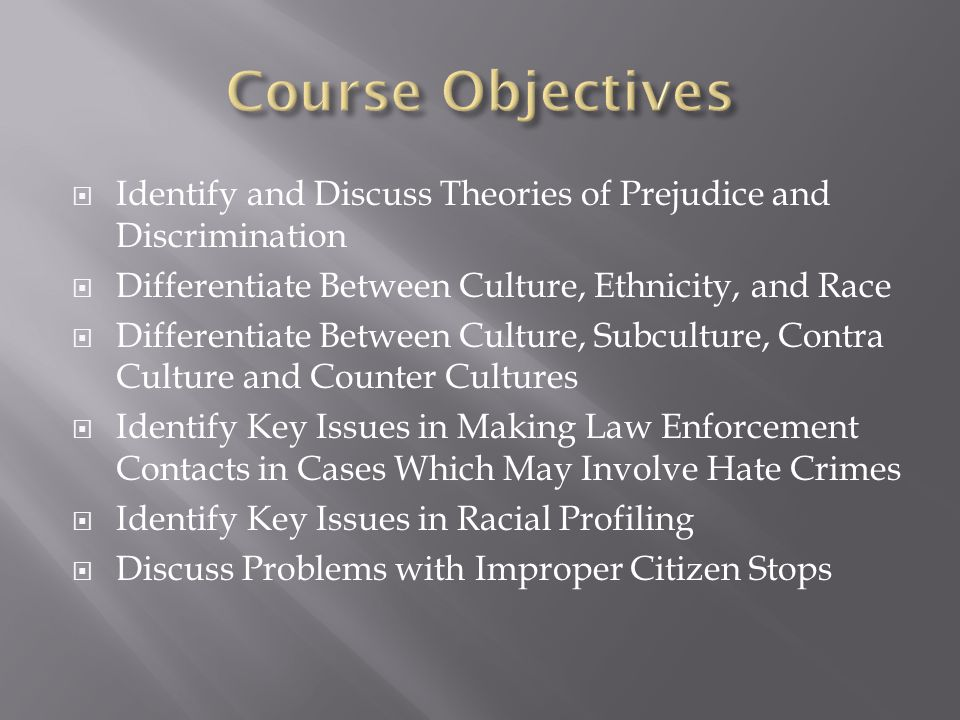 Course Objectives Identify and Discuss Theories of Prejudice and Discrimination. Differentiate Between Culture, Ethnicity, and Race.