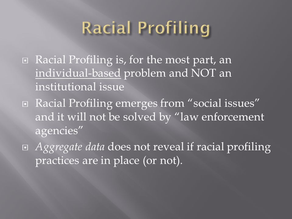 Racial Profiling Racial Profiling is, for the most part, an individual-based problem and NOT an institutional issue.