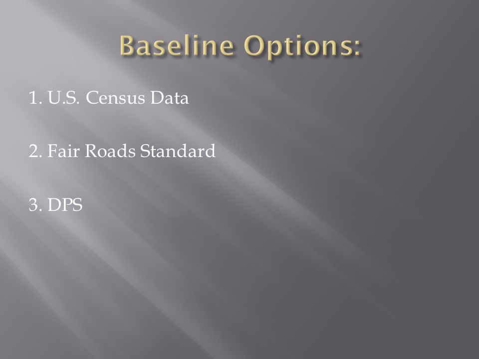 Baseline Options: 1. U.S. Census Data 2. Fair Roads Standard 3. DPS