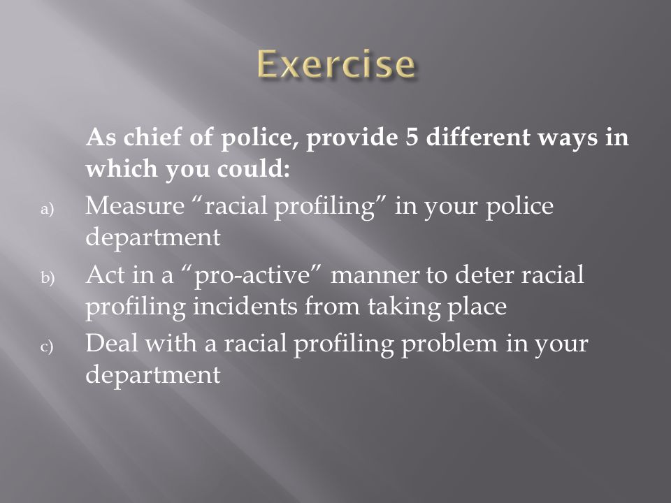 Exercise As chief of police, provide 5 different ways in which you could: Measure racial profiling in your police department.
