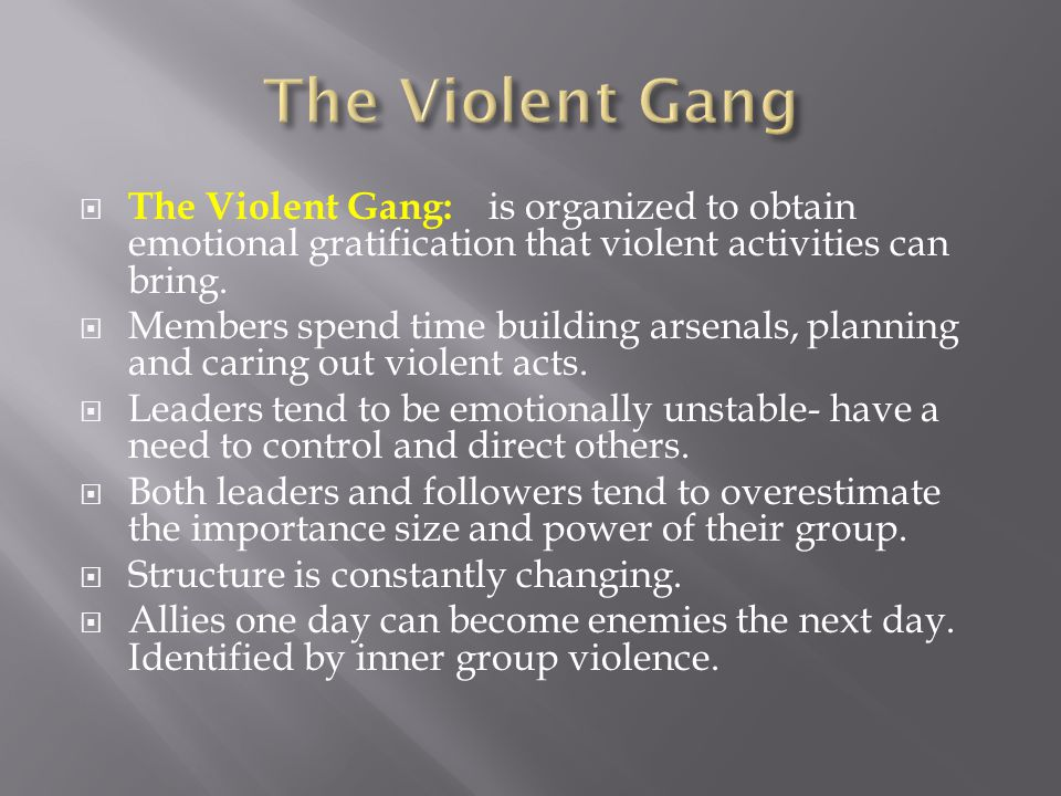 The Violent Gang The Violent Gang: is organized to obtain emotional gratification that violent activities can bring.