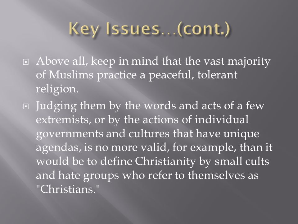 Key Issues…(cont.) Above all, keep in mind that the vast majority of Muslims practice a peaceful, tolerant religion.
