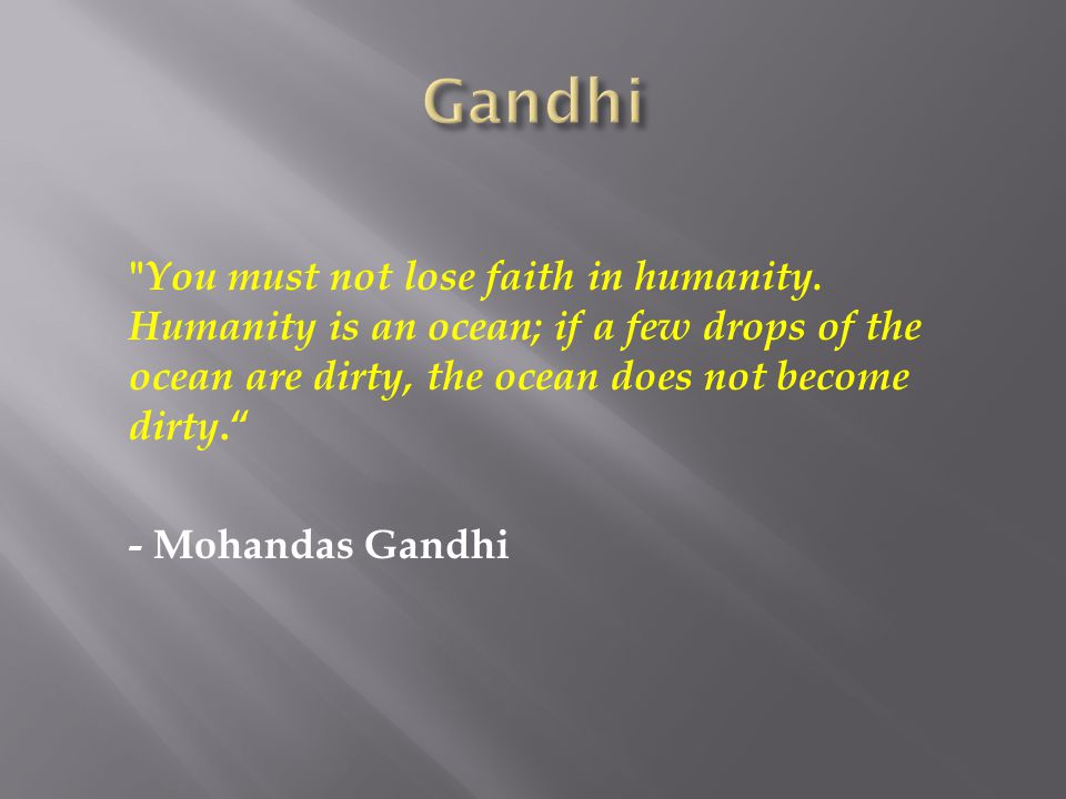 Gandhi You must not lose faith in humanity. Humanity is an ocean; if a few drops of the ocean are dirty, the ocean does not become dirty.