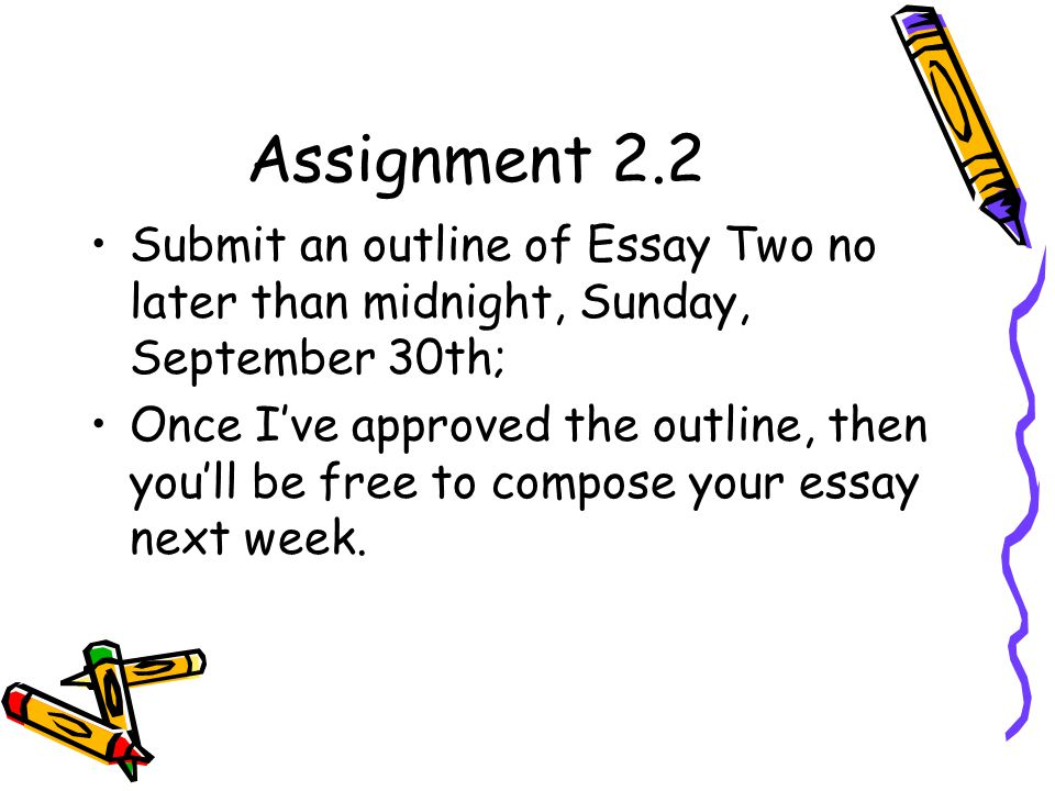 Assignment 2.2 Submit an outline of Essay Two no later than midnight, Sunday, September 30th;