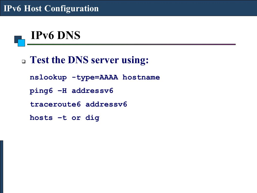 IPv6 DNS Test the DNS server using: nslookup -type=AAAA hostname