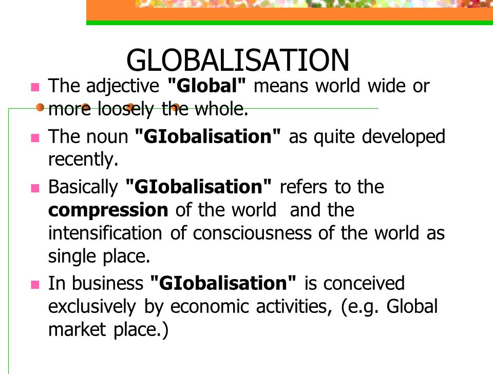 GLOBALISATION The adjective Global means world wide or more loosely the whole. The noun GIobalisation as quite developed recently.