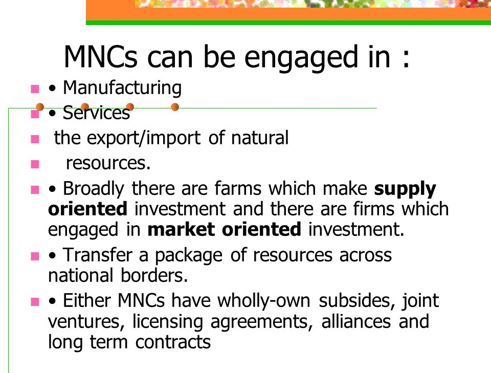 MNCs can be engaged in : • Manufacturing • Services