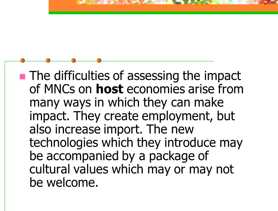 The difficulties of assessing the impact of MNCs on host economies arise from many ways in which they can make impact.