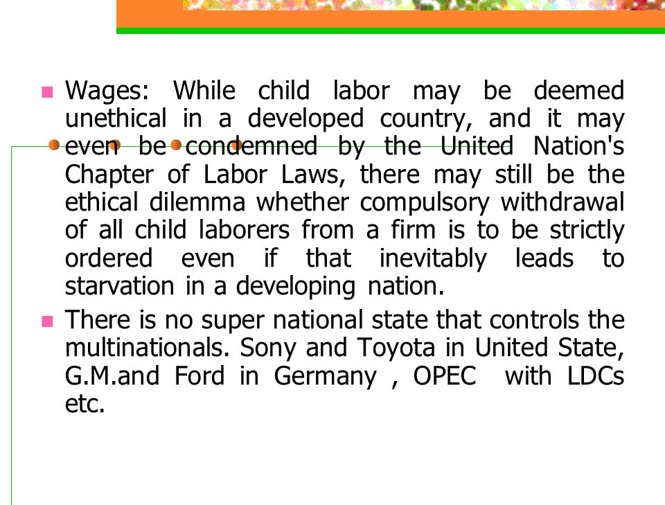 Wages: While child labor may be deemed unethical in a developed country, and it may even be condemned by the United Nation s Chapter of Labor Laws, there may still be the ethical dilemma whether compulsory withdrawal of all child laborers from a firm is to be strictly ordered even if that inevitably leads to starvation in a developing nation.