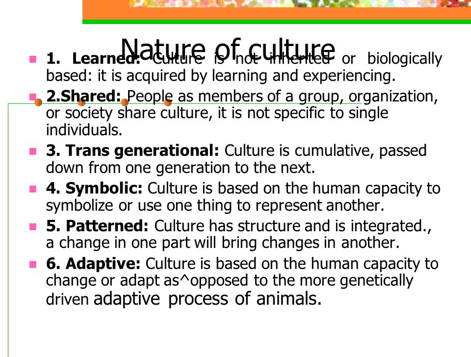 Nature of culture 1. Learned: Culture is not inherited or biologically based: it is acquired by learning and experiencing.