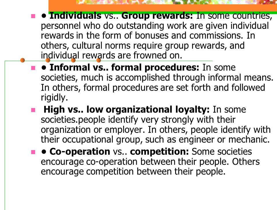 • Individuals vs.. Group rewards: In some countries, personnel who do outstanding work are given individual rewards in the form of bonuses and commissions. In others, cultural norms require group rewards, and individual rewards are frowned on.