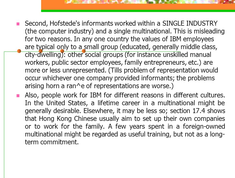 Second, Hofstede s informants worked within a SINGLE INDUSTRY (the computer industry) and a single multinational. This is misleading for two reasons. In any one country the values of IBM employees are typical only to a small group (educated, generally middle class, city-dwelling): other social groups (for instance unskilled manual workers, public sector employees, family entrepreneurs, etc.) are more or less unrepresented. (Tills problem of representation would occur whichever one company provided informants; the problems arising horn a ran^e of representations are worse.)