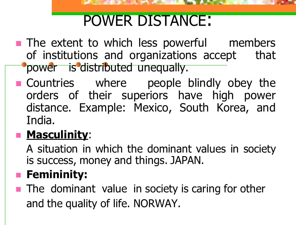 POWER DISTANCE: The extent to which less powerful members of institutions and organizations accept that power is distributed unequally.