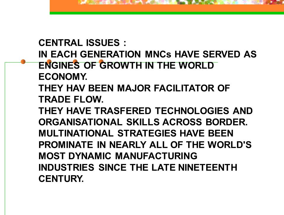 CENTRAL ISSUES : IN EACH GENERATION MNCs HAVE SERVED AS. ENGINES OF GROWTH IN THE WORLD. ECONOMY.