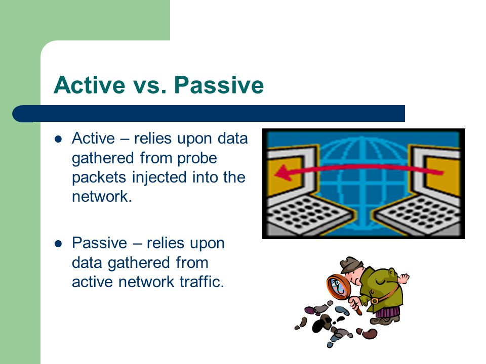 Active vs. Passive Active – relies upon data gathered from probe packets injected into the network.