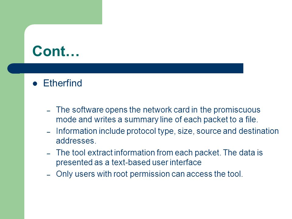 Cont… Etherfind. The software opens the network card in the promiscuous mode and writes a summary line of each packet to a file.
