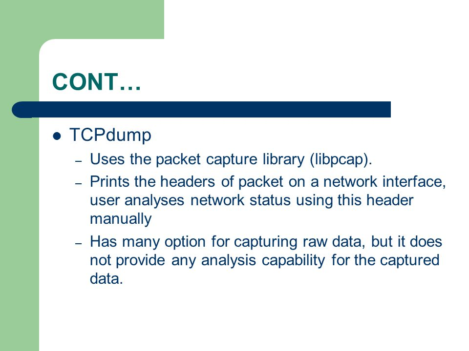 CONT… TCPdump Uses the packet capture library (libpcap).