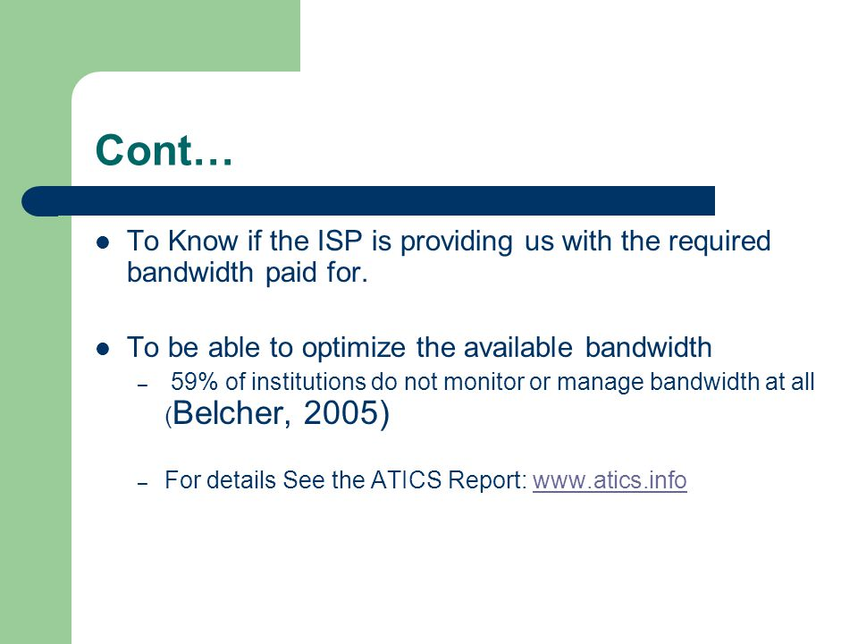 Cont… To Know if the ISP is providing us with the required bandwidth paid for. To be able to optimize the available bandwidth.