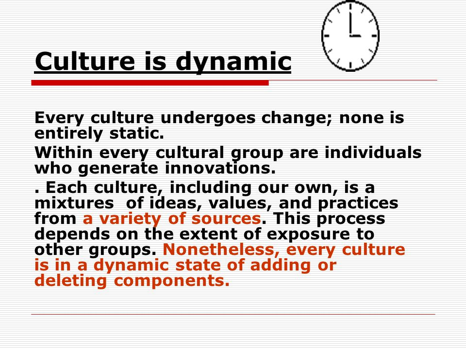 Culture is dynamic Every culture undergoes change; none is entirely static. Within every cultural group are individuals who generate innovations.