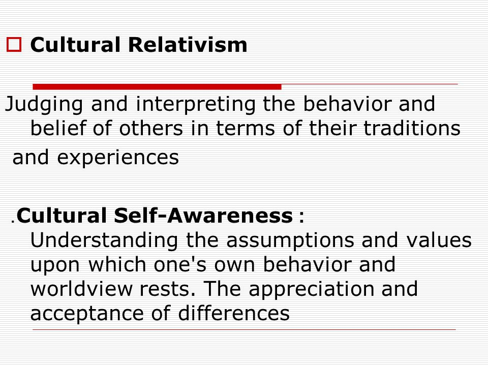 Cultural Relativism Judging and interpreting the behavior and belief of others in terms of their traditions.